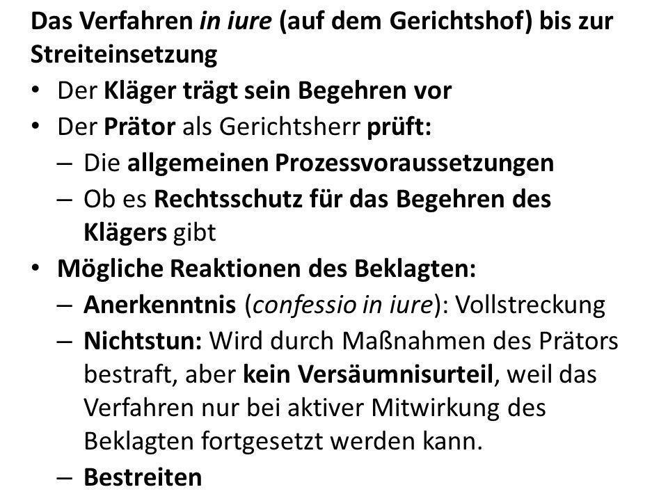 Das Verfahren in iure (auf dem Gerichtshof) bis zur Streiteinsetzung Der Kläger trägt sein Begehren vor Der Prätor als Gerichtsherr prüft: – Die allge
