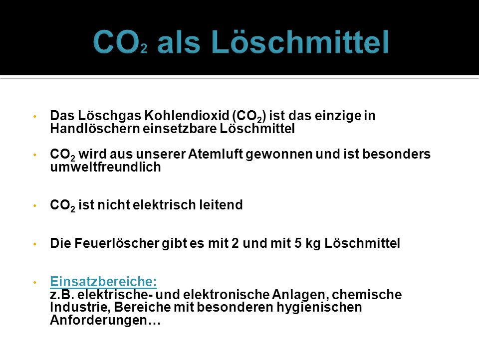 Das Löschgas Kohlendioxid (CO 2 ) ist das einzige in Handlöschern einsetzbare Löschmittel CO 2 wird aus unserer Atemluft gewonnen und ist besonders um