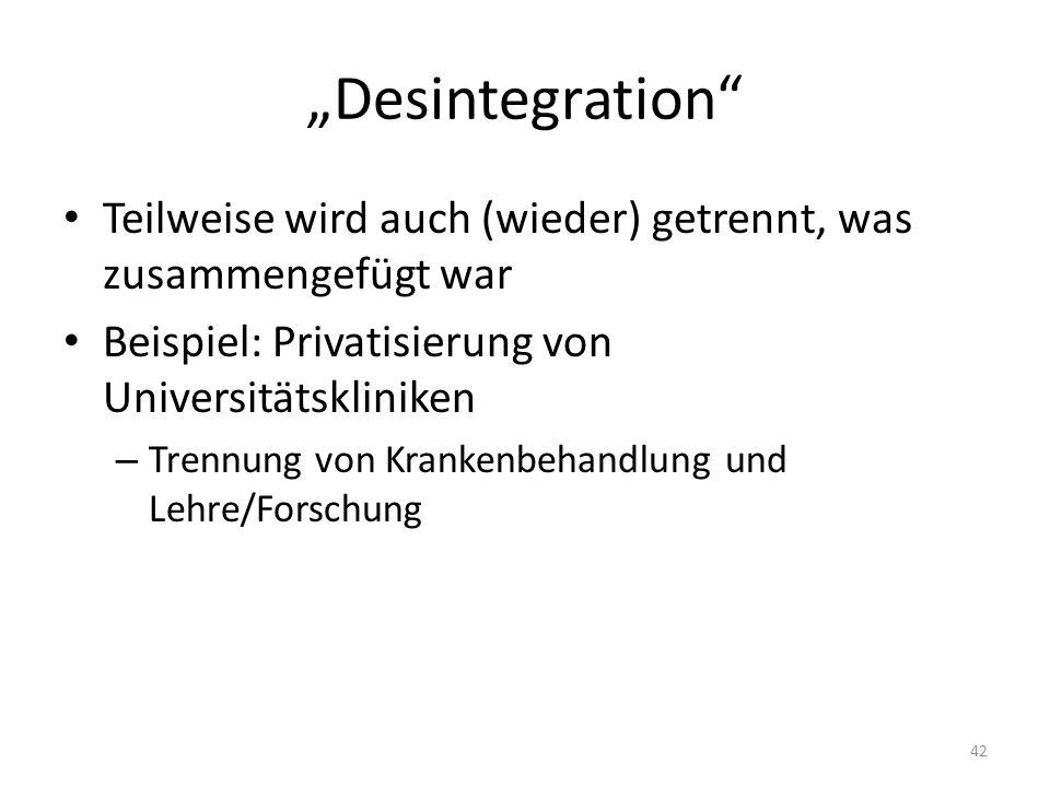 Desintegration Teilweise wird auch (wieder) getrennt, was zusammengefügt war Beispiel: Privatisierung von Universitätskliniken – Trennung von Krankenbehandlung und Lehre/Forschung 42