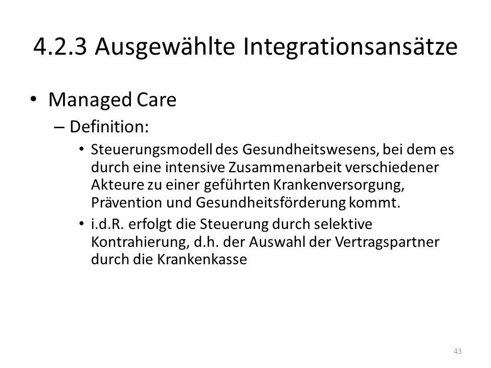 4.2.3 Ausgewählte Integrationsansätze Managed Care – Definition: Steuerungsmodell des Gesundheitswesens, bei dem es durch eine intensive Zusammenarbeit verschiedener Akteure zu einer geführten Krankenversorgung, Prävention und Gesundheitsförderung kommt.