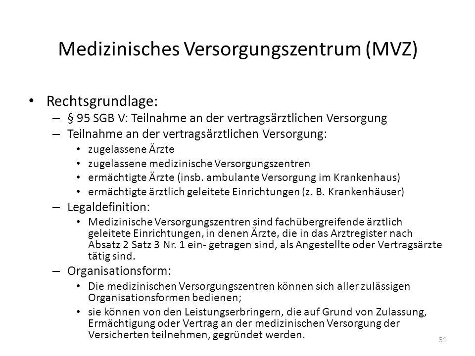 Medizinisches Versorgungszentrum (MVZ) Rechtsgrundlage: – § 95 SGB V: Teilnahme an der vertragsärztlichen Versorgung – Teilnahme an der vertragsärztlichen Versorgung: zugelassene Ärzte zugelassene medizinische Versorgungszentren ermächtigte Ärzte (insb.