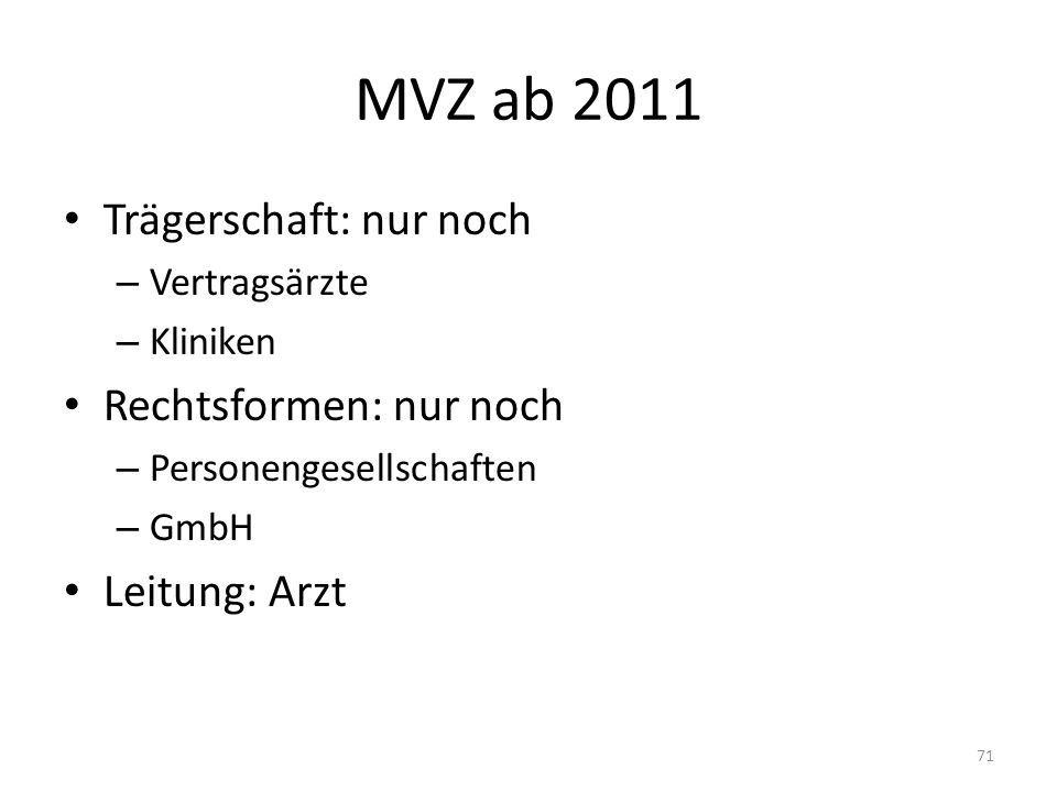MVZ ab 2011 Trägerschaft: nur noch – Vertragsärzte – Kliniken Rechtsformen: nur noch – Personengesellschaften – GmbH Leitung: Arzt 71