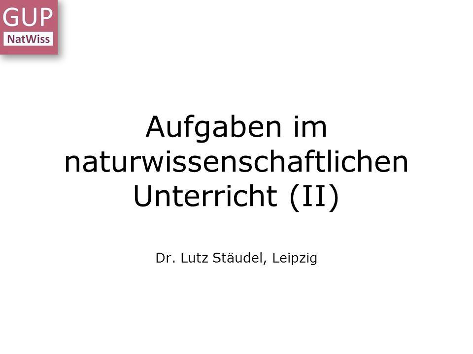 Aufgaben im naturwissenschaftlichen Unterricht (II) Dr. Lutz Stäudel, Leipzig