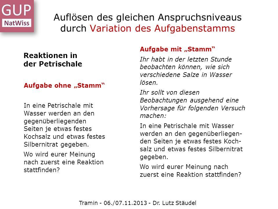 Auflösen des gleichen Anspruchsniveaus durch Variation des Aufgabenstamms Tramin - 06./07.11.2013 - Dr. Lutz Stäudel Reaktionen in der Petrischale Auf