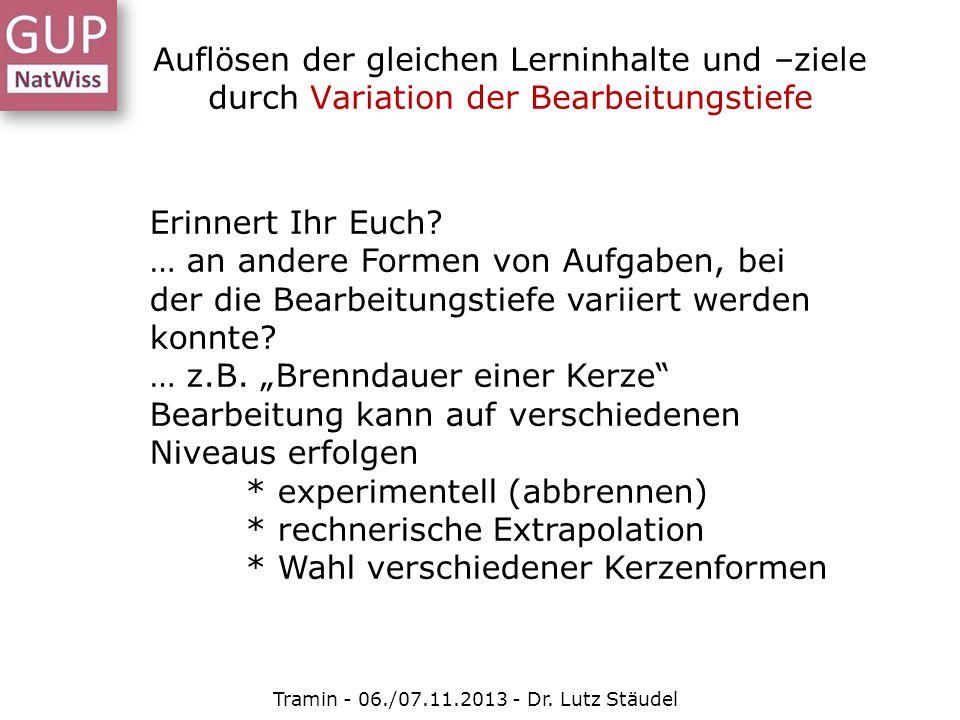 Auflösen der gleichen Lerninhalte und –ziele durch Variation der Bearbeitungstiefe Tramin - 06./07.11.2013 - Dr. Lutz Stäudel Erinnert Ihr Euch? … an