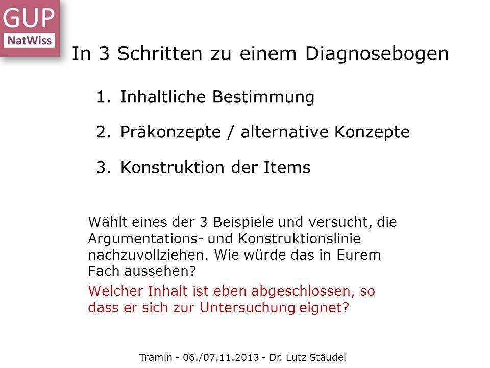 In 3 Schritten zu einem Diagnosebogen 1.Inhaltliche Bestimmung 2.Präkonzepte / alternative Konzepte 3.Konstruktion der Items Tramin - 06./07.11.2013 -