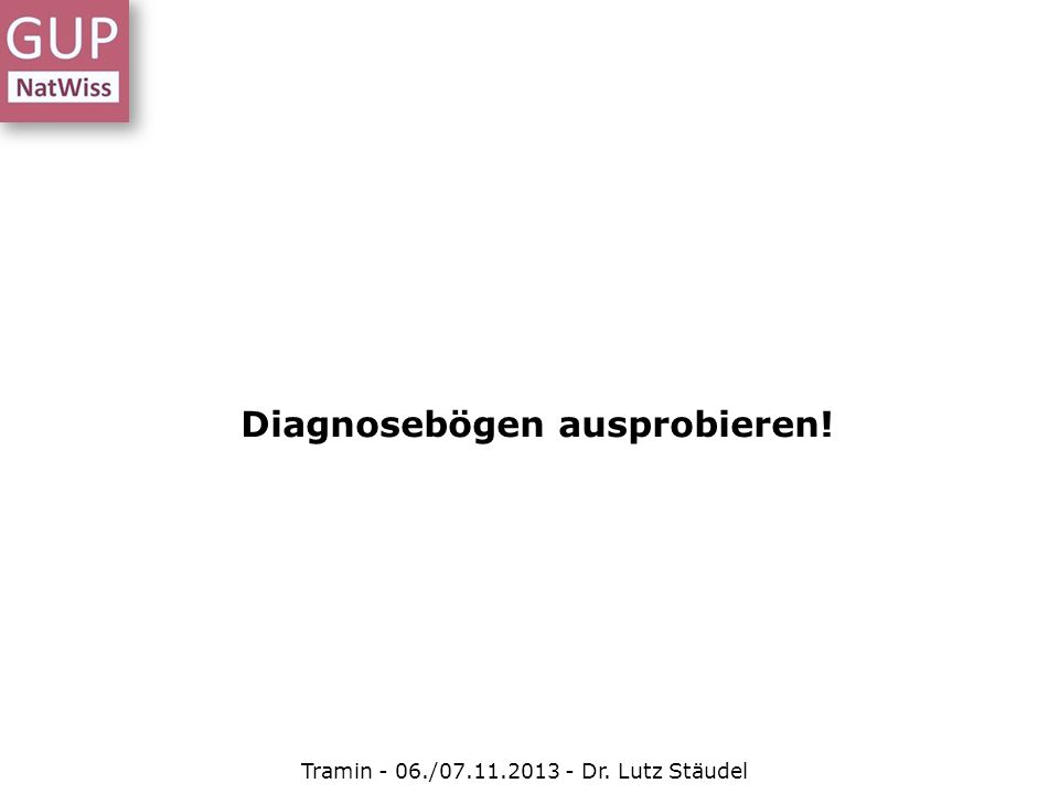 Diagnosebögen ausprobieren! Tramin - 06./07.11.2013 - Dr. Lutz Stäudel