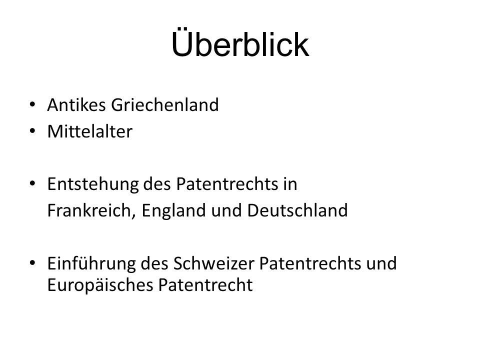 Überblick Antikes Griechenland Mittelalter Entstehung des Patentrechts in Frankreich, England und Deutschland Einführung des Schweizer Patentrechts un