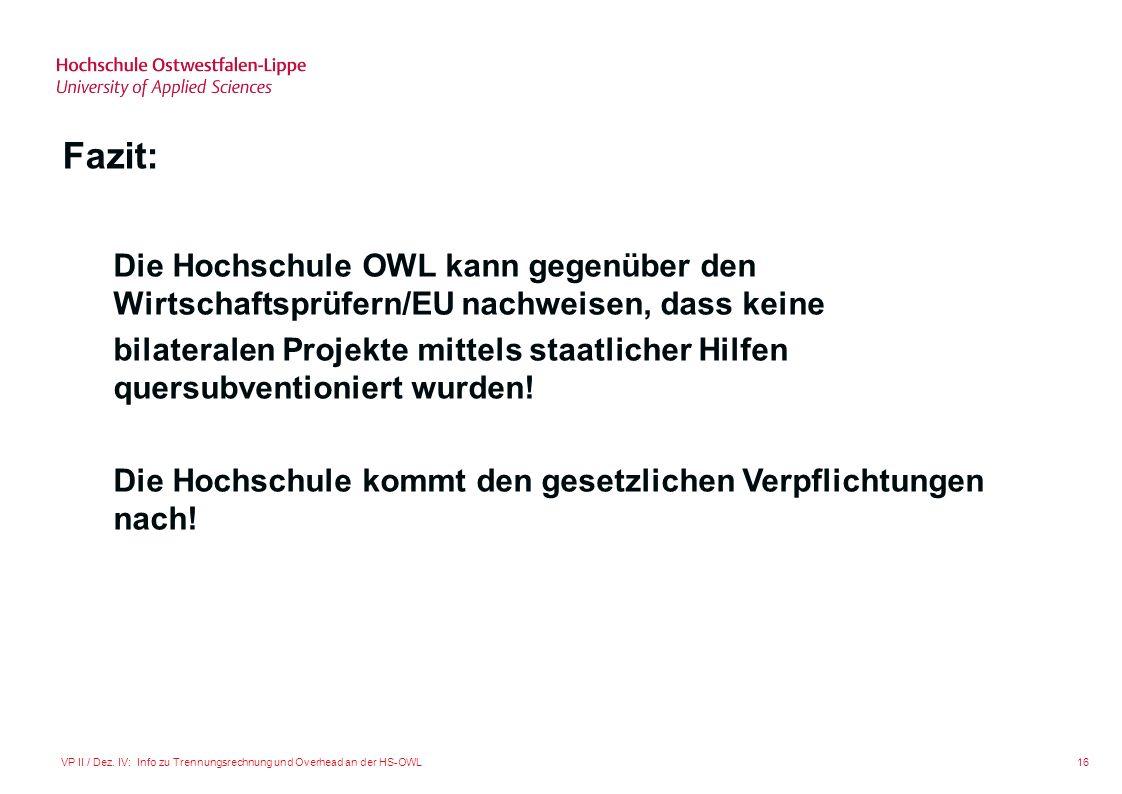 16VP II / Dez. IV: Info zu Trennungsrechnung und Overhead an der HS-OWL Fazit: Die Hochschule OWL kann gegenüber den Wirtschaftsprüfern/EU nachweisen,
