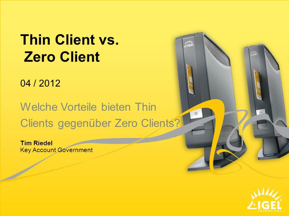 Thin Client vs. Zero Client Key Account Government 04 / 2012 Tim Riedel Welche Vorteile bieten Thin Clients gegenüber Zero Clients?