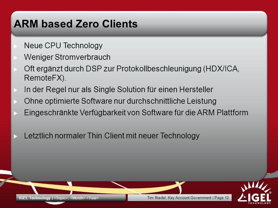 Tim Riedel, Key Account Government | Page 12 IGEL Technology |, ARM based Zero Clients Neue CPU Technology Weniger Stromverbrauch Oft ergänzt durch DS