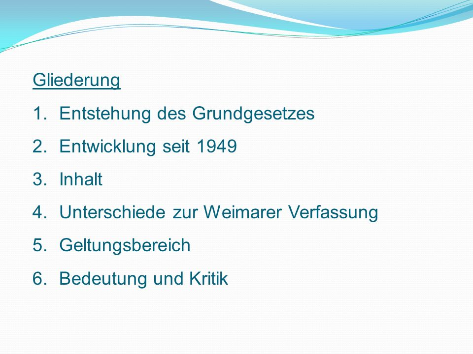 Gliederung 1.Entstehung des Grundgesetzes 2.Entwicklung seit 1949 3.Inhalt 4.Unterschiede zur Weimarer Verfassung 5.Geltungsbereich 6.Bedeutung und Kritik