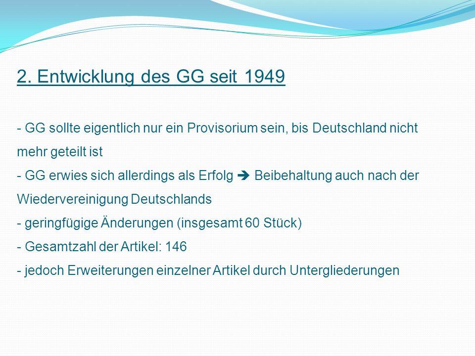 2. Entwicklung des GG seit 1949 - GG sollte eigentlich nur ein Provisorium sein, bis Deutschland nicht mehr geteilt ist - GG erwies sich allerdings al