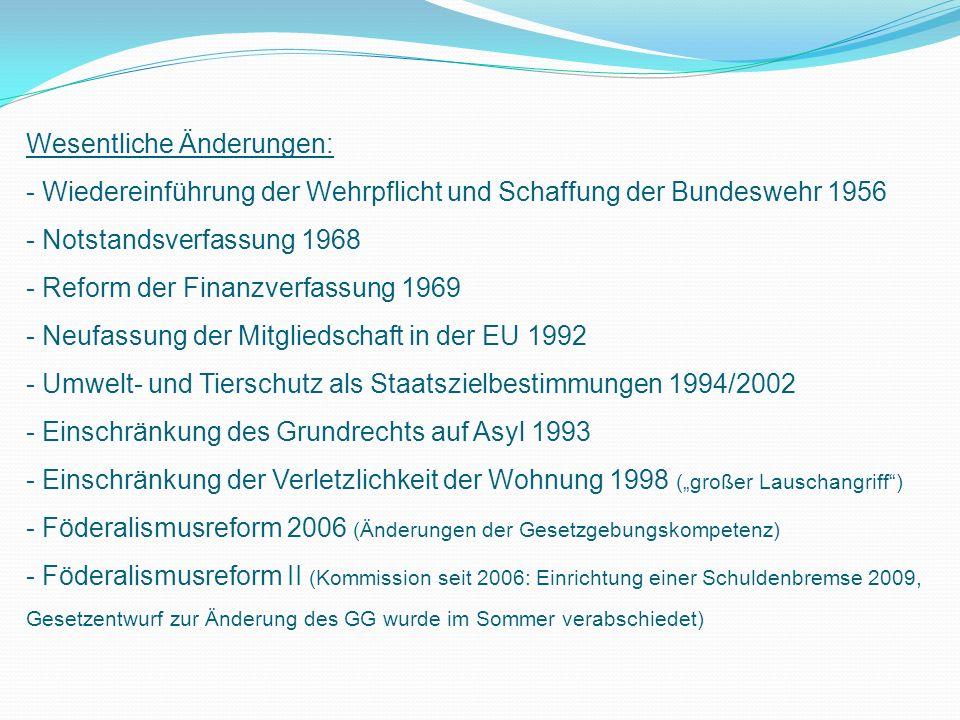 Wesentliche Änderungen: - Wiedereinführung der Wehrpflicht und Schaffung der Bundeswehr 1956 - Notstandsverfassung 1968 - Reform der Finanzverfassung 1969 - Neufassung der Mitgliedschaft in der EU 1992 - Umwelt- und Tierschutz als Staatszielbestimmungen 1994/2002 - Einschränkung des Grundrechts auf Asyl 1993 - Einschränkung der Verletzlichkeit der Wohnung 1998 (großer Lauschangriff) - Föderalismusreform 2006 (Änderungen der Gesetzgebungskompetenz) - Föderalismusreform II (Kommission seit 2006: Einrichtung einer Schuldenbremse 2009, Gesetzentwurf zur Änderung des GG wurde im Sommer verabschiedet)