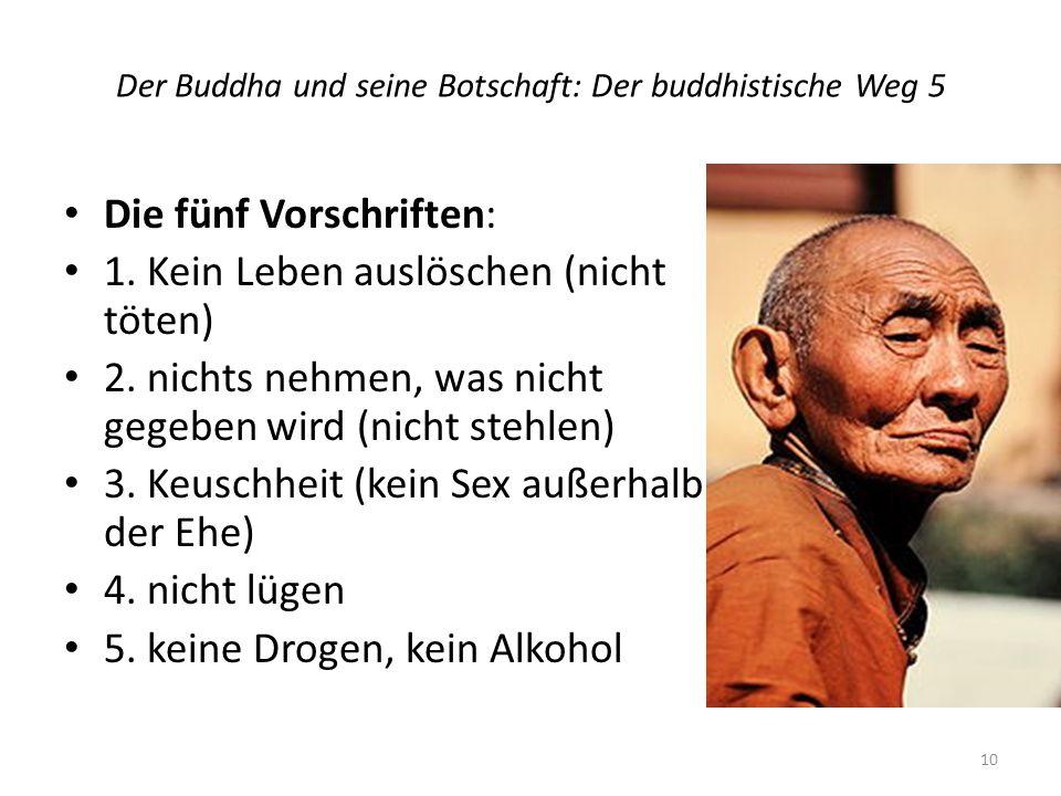 Der Buddha und seine Botschaft: Der buddhistische Weg 5 Die fünf Vorschriften: 1. Kein Leben auslöschen (nicht töten) 2. nichts nehmen, was nicht gege