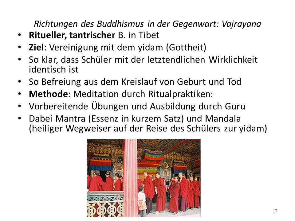 Richtungen des Buddhismus in der Gegenwart: Vajrayana Ritueller, tantrischer B. in Tibet Ziel: Vereinigung mit dem yidam (Gottheit) So klar, dass Schü