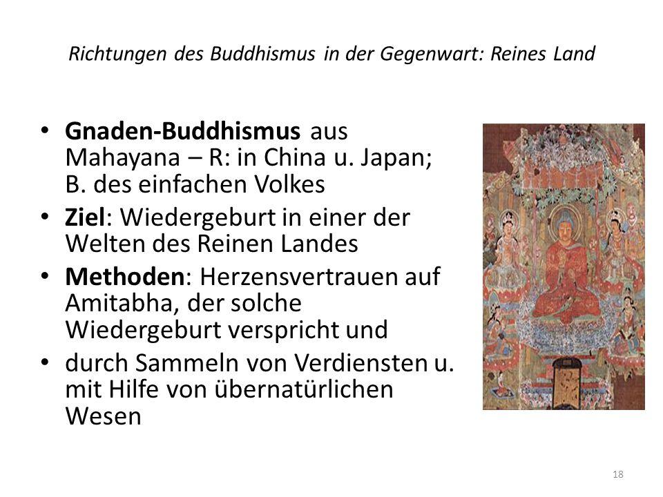 Richtungen des Buddhismus in der Gegenwart: Reines Land Gnaden-Buddhismus aus Mahayana – R: in China u. Japan; B. des einfachen Volkes Ziel: Wiedergeb