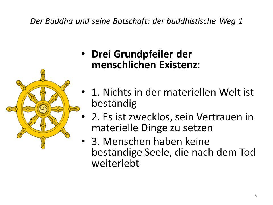 Der Buddha und seine Botschaft: der buddhistische Weg 1 Drei Grundpfeiler der menschlichen Existenz: 1. Nichts in der materiellen Welt ist beständig 2