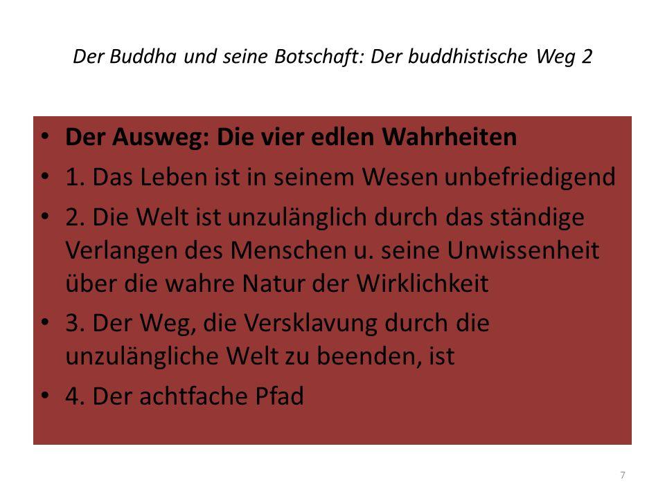 Der Buddha und seine Botschaft: Der buddhistische Weg 2 Der Ausweg: Die vier edlen Wahrheiten 1. Das Leben ist in seinem Wesen unbefriedigend 2. Die W