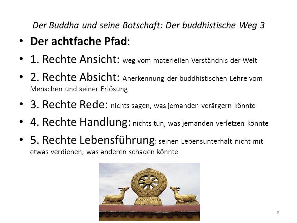 Der Buddha und seine Botschaft: Der buddhistische Weg 3 Der achtfache Pfad: 1. Rechte Ansicht: weg vom materiellen Verständnis der Welt 2. Rechte Absi