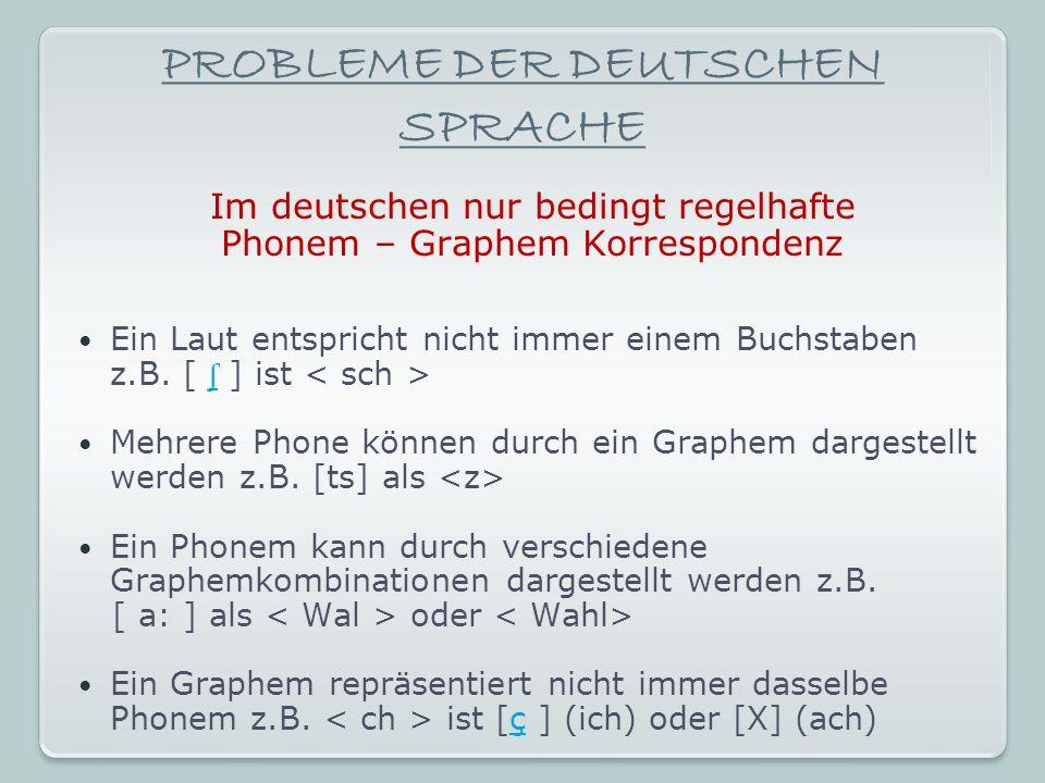 PROBLEME DER DEUTSCHEN SPRACHE Im deutschen nur bedingt regelhafte Phonem – Graphem Korrespondenz Ein Laut entspricht nicht immer einem Buchstaben z.B.