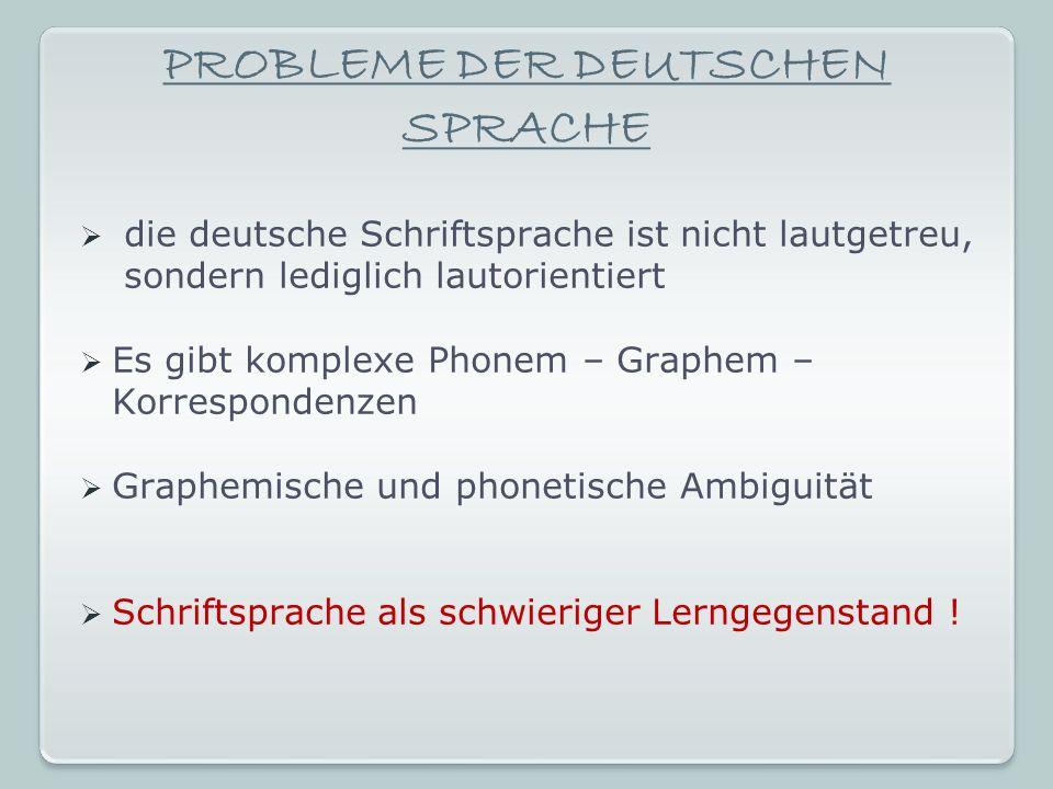 PROBLEME DER DEUTSCHEN SPRACHE die deutsche Schriftsprache ist nicht lautgetreu, sondern lediglich lautorientiert Es gibt komplexe Phonem – Graphem – Korrespondenzen Graphemische und phonetische Ambiguität Schriftsprache als schwieriger Lerngegenstand !