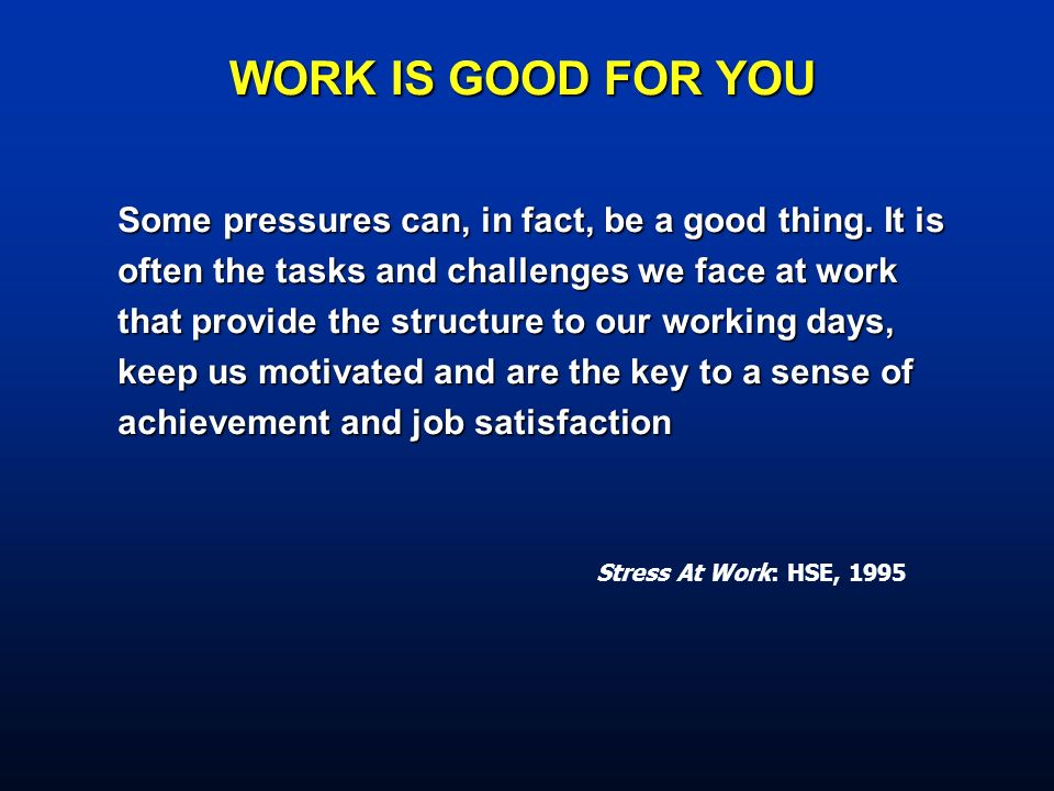 Stress At Work: HSE, 1995 WORK IS GOOD FOR YOU Some pressures can, in fact, be a good thing. It is often the tasks and challenges we face at work that