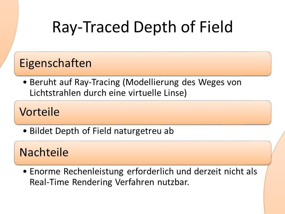 Ray-Traced Depth of Field Eigenschaften Beruht auf Ray-Tracing (Modellierung des Weges von Lichtstrahlen durch eine virtuelle Linse) Vorteile Bildet Depth of Field naturgetreu ab Nachteile Enorme Rechenleistung erforderlich und derzeit nicht als Real-Time Rendering Verfahren nutzbar.