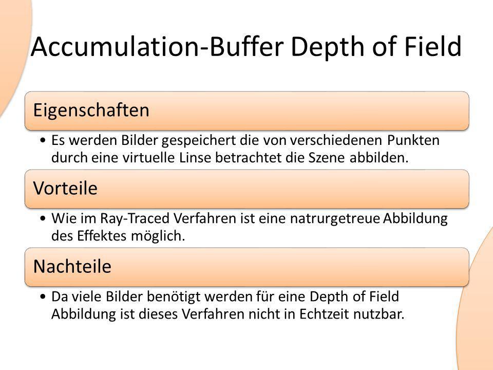 Accumulation-Buffer Depth of Field Eigenschaften Es werden Bilder gespeichert die von verschiedenen Punkten durch eine virtuelle Linse betrachtet die Szene abbilden.