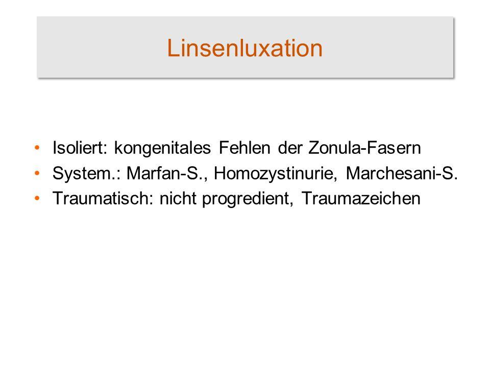 Linsenluxation Isoliert: kongenitales Fehlen der Zonula-Fasern System.: Marfan-S., Homozystinurie, Marchesani-S.
