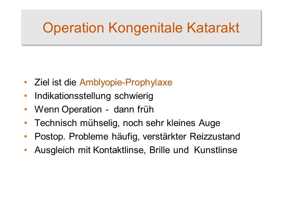 Operation Kongenitale Katarakt Ziel ist die Amblyopie-Prophylaxe Indikationsstellung schwierig Wenn Operation - dann früh Technisch mühselig, noch sehr kleines Auge Postop.