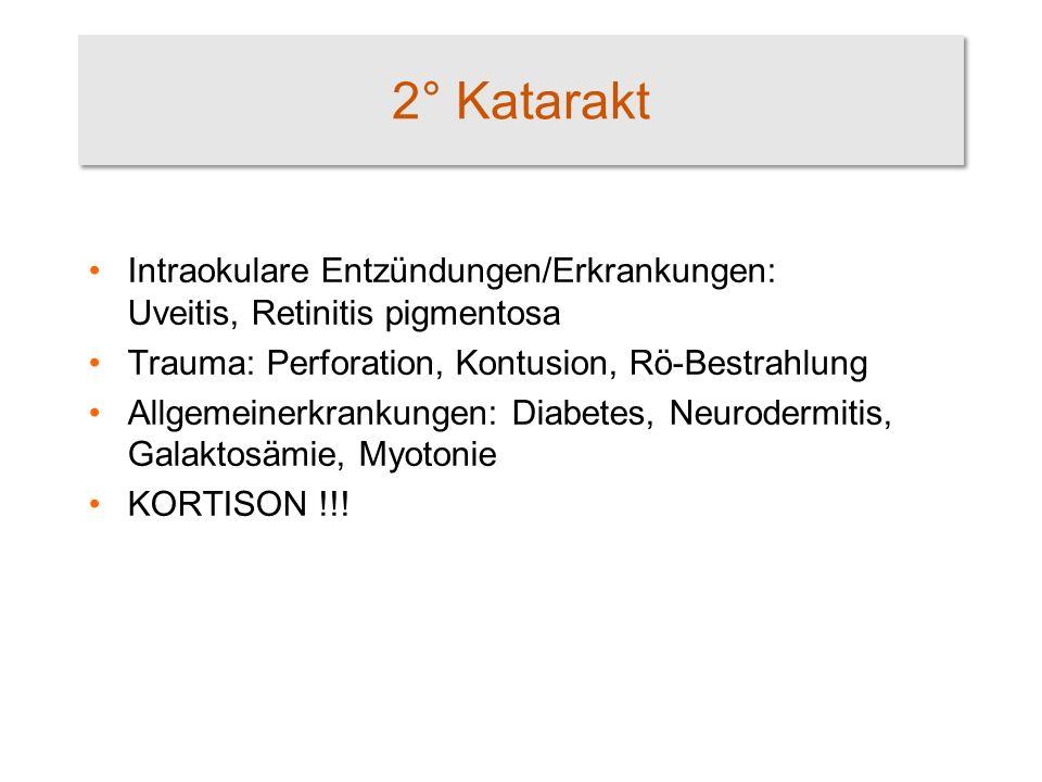 2° Katarakt Intraokulare Entzündungen/Erkrankungen: Uveitis, Retinitis pigmentosa Trauma: Perforation, Kontusion, Rö-Bestrahlung Allgemeinerkrankungen: Diabetes, Neurodermitis, Galaktosämie, Myotonie KORTISON !!!