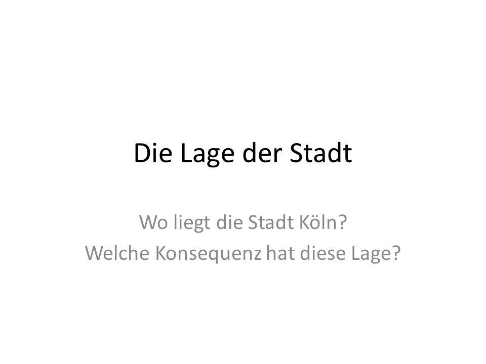 Die Lage der Stadt Wo liegt die Stadt Köln? Welche Konsequenz hat diese Lage?