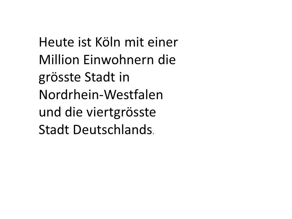 Heute ist Köln mit einer Million Einwohnern die grösste Stadt in Nordrhein-Westfalen und die viertgrösste Stadt Deutschlands.