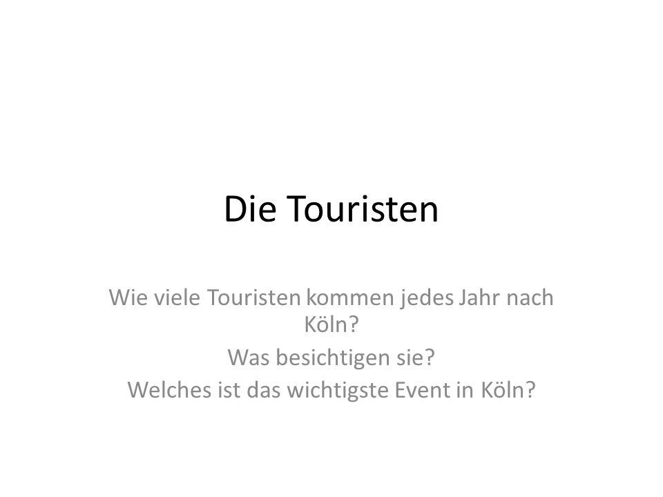 Die Touristen Wie viele Touristen kommen jedes Jahr nach Köln? Was besichtigen sie? Welches ist das wichtigste Event in Köln?
