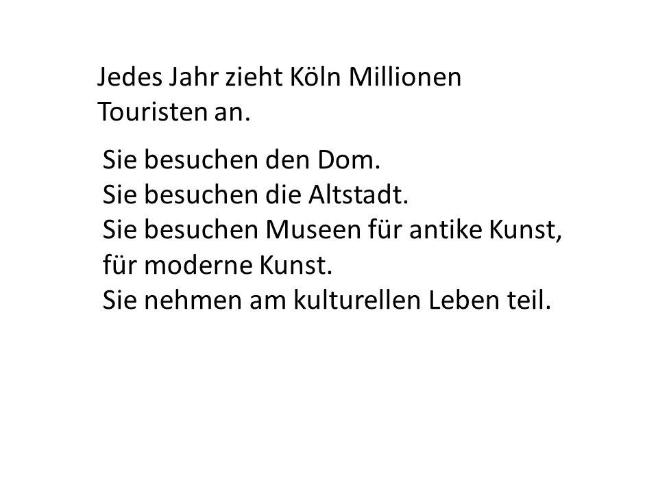 Jedes Jahr zieht Köln Millionen Touristen an. Sie besuchen den Dom. Sie besuchen die Altstadt. Sie besuchen Museen für antike Kunst, für moderne Kunst