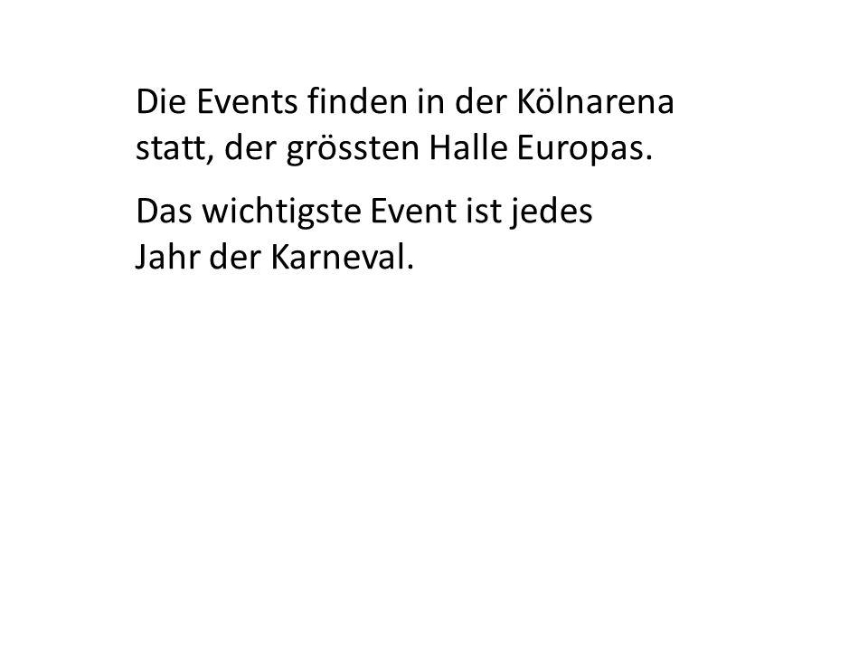 Die Events finden in der Kölnarena statt, der grössten Halle Europas. Das wichtigste Event ist jedes Jahr der Karneval.