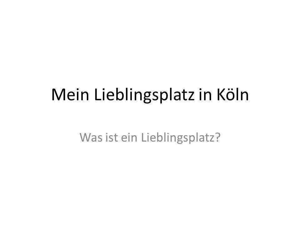 Mein Lieblingsplatz in Köln Was ist ein Lieblingsplatz?