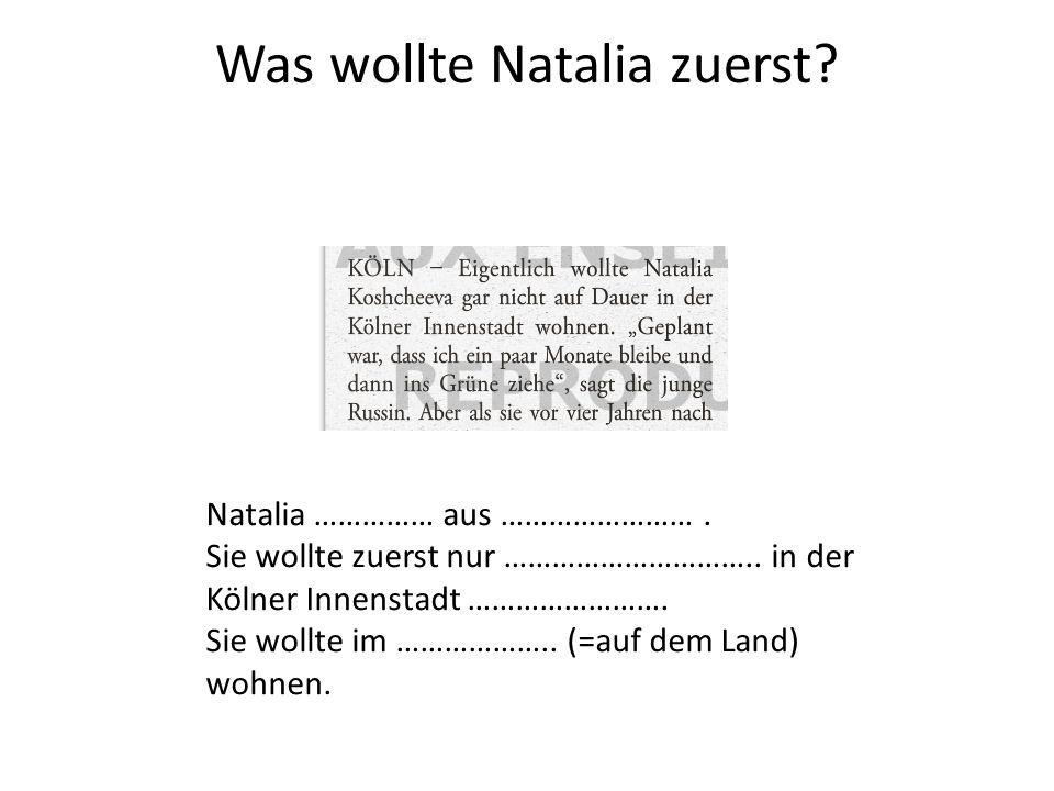Was wollte Natalia zuerst? Natalia …………… aus ……………………. Sie wollte zuerst nur ………………………….. in der Kölner Innenstadt ……………………. Sie wollte im ……………….. (=