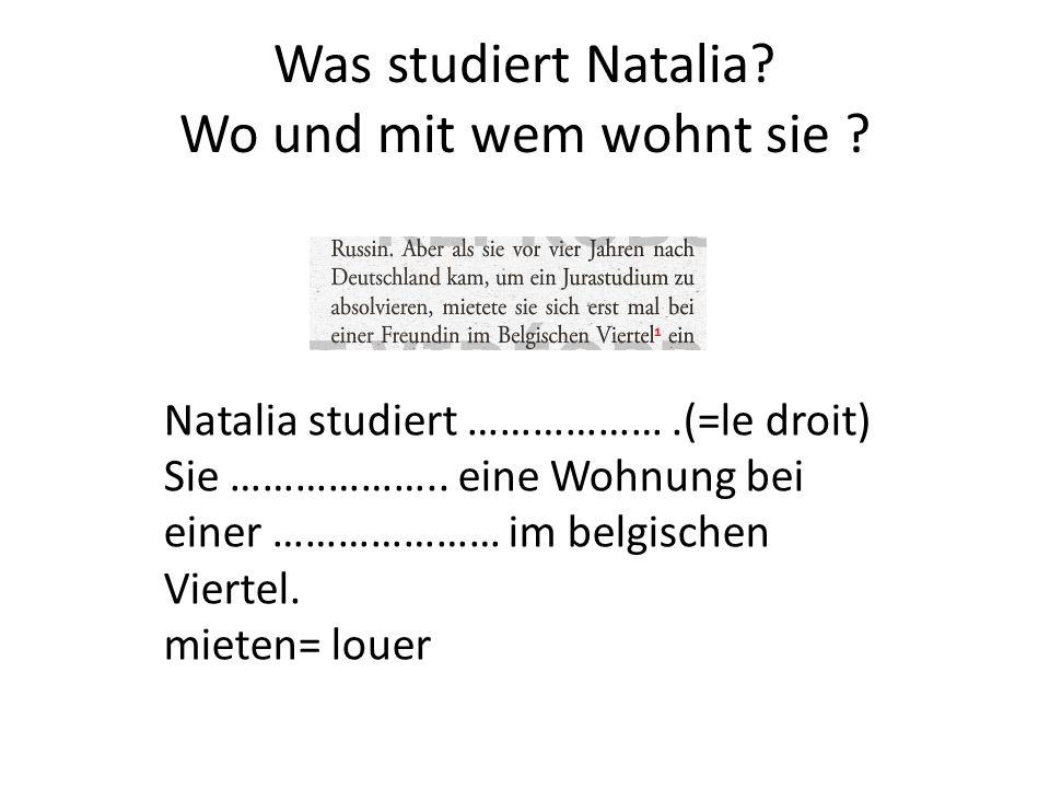 Was studiert Natalia? Wo und mit wem wohnt sie ? Natalia studiert ……………….(=le droit) Sie ……………….. eine Wohnung bei einer ………………… im belgischen Viertel