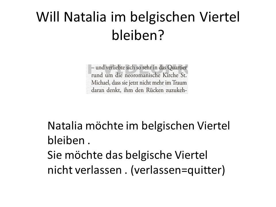 Will Natalia im belgischen Viertel bleiben? Natalia möchte im belgischen Viertel bleiben. Sie möchte das belgische Viertel nicht verlassen. (verlassen