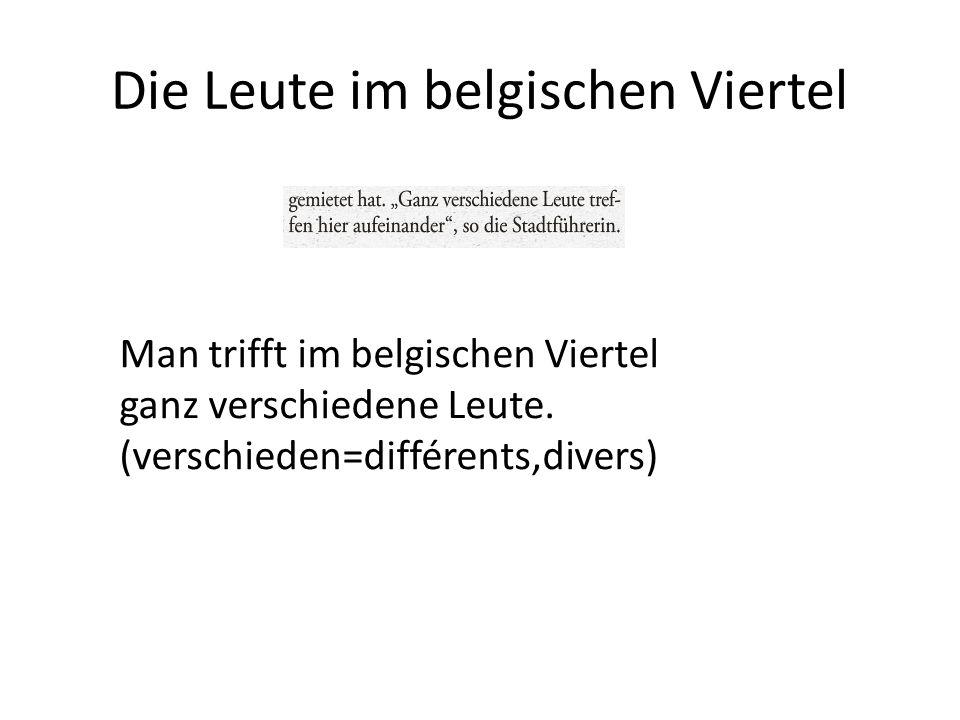 Die Leute im belgischen Viertel Man trifft im belgischen Viertel ganz verschiedene Leute. (verschieden=différents,divers)
