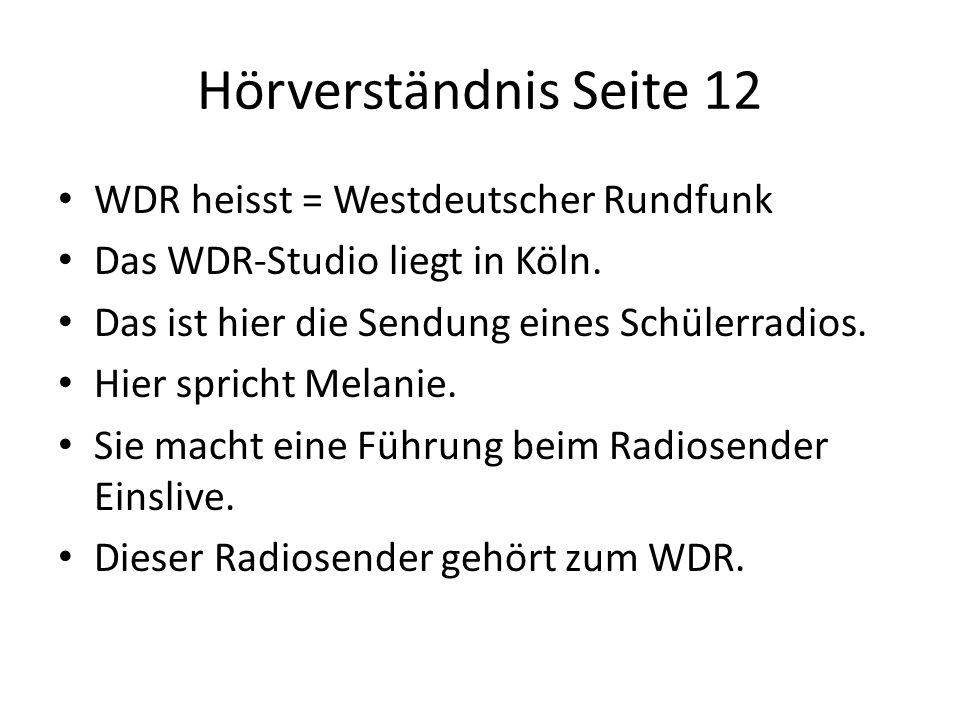 Hörverständnis Seite 12 WDR heisst = Westdeutscher Rundfunk Das WDR-Studio liegt in Köln. Das ist hier die Sendung eines Schülerradios. Hier spricht M