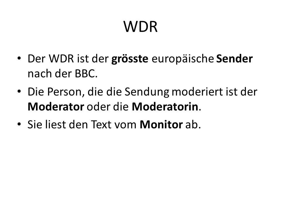 WDR Der WDR ist der grösste europäische Sender nach der BBC. Die Person, die die Sendung moderiert ist der Moderator oder die Moderatorin. Sie liest d