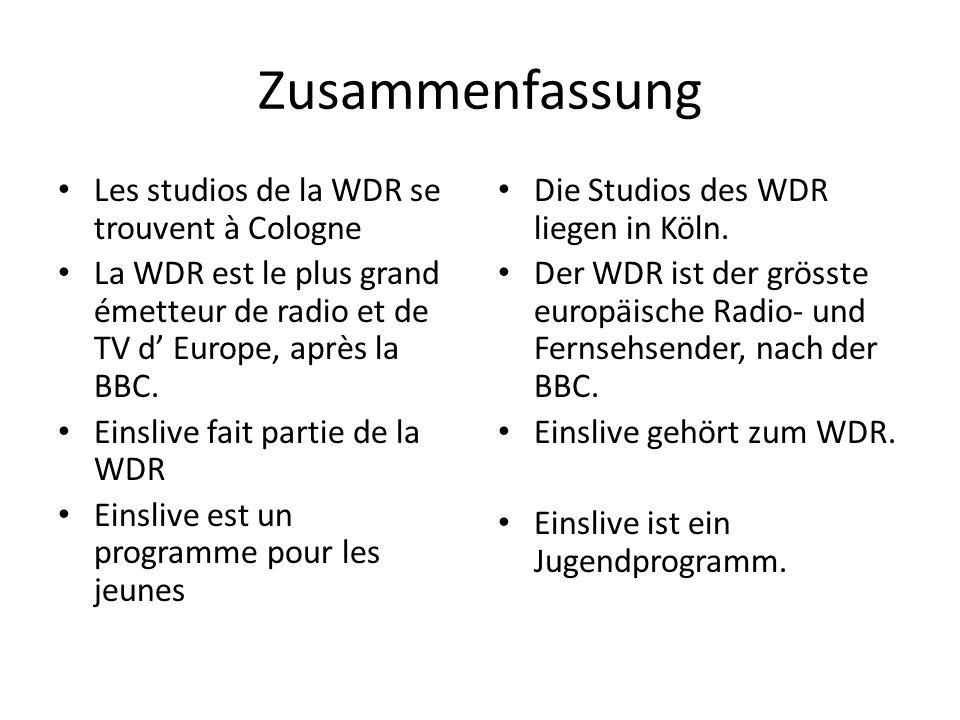 Zusammenfassung Les studios de la WDR se trouvent à Cologne La WDR est le plus grand émetteur de radio et de TV d Europe, après la BBC. Einslive fait