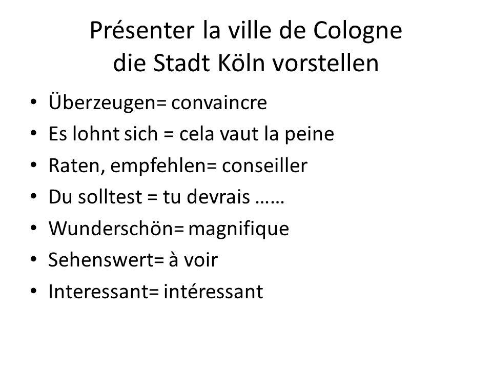 Présenter la ville de Cologne die Stadt Köln vorstellen Überzeugen= convaincre Es lohnt sich = cela vaut la peine Raten, empfehlen= conseiller Du soll