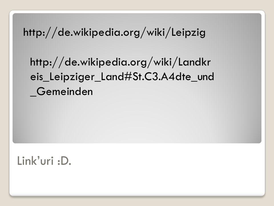 Linkuri :D. http://de.wikipedia.org/wiki/Leipzig http://de.wikipedia.org/wiki/Landkr eis_Leipziger_Land#St.C3.A4dte_und _Gemeinden
