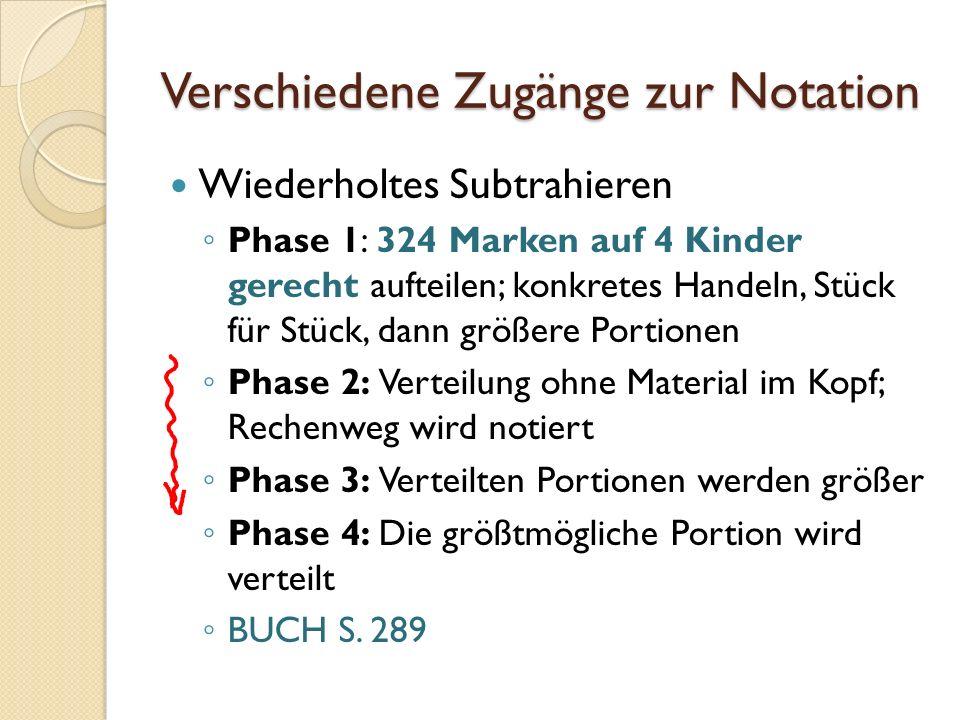 Verschiedene Zugänge zur Notation Wiederholtes Subtrahieren Phase 1: 324 Marken auf 4 Kinder gerecht aufteilen; konkretes Handeln, Stück für Stück, da