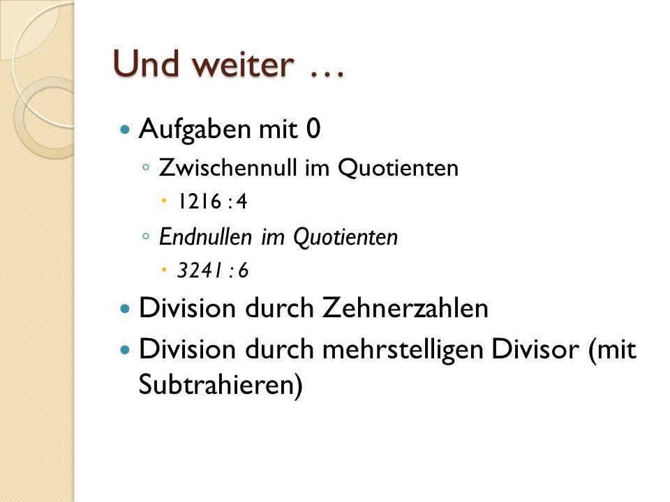 Und weiter … Aufgaben mit 0 Zwischennull im Quotienten 1216 : 4 Endnullen im Quotienten 3241 : 6 Division durch Zehnerzahlen Division durch mehrstelli