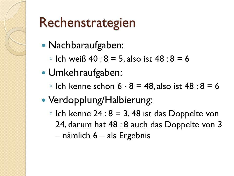 Rechenstrategien Schrittweises Rechnen 48 = 40 + 8, ich kenne schon 40 : 8 = 5 und 8 : 8 = 1, also muss 48 : 6 = 6 sein Gleichsinniges Verändern: 24 : 4 = 6, 48 ist das Doppelte von 24 und 8 ist das Doppelte von 4, also ergibt 48 : 8 = 6